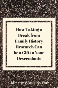 How Taking a Break from Family History research Can be a Gift to Your Descendants